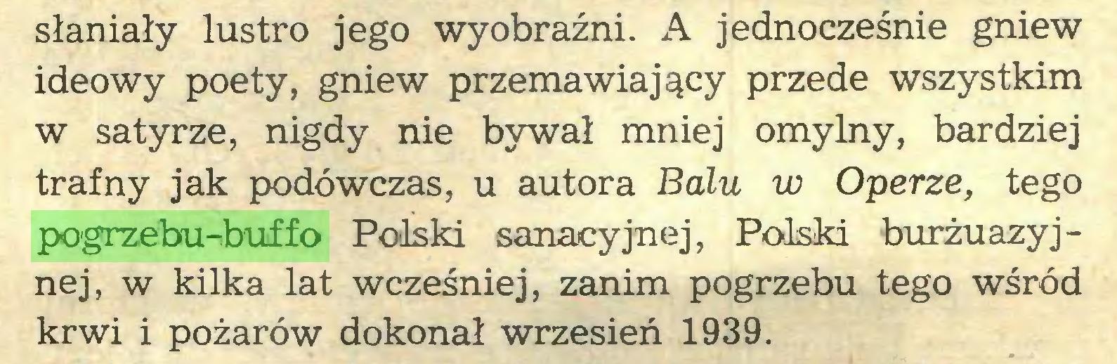 (...) słaniały lustro jego wyobraźni. A jednocześnie gniew ideowy poety, gniew przemawiający przede wszystkim w satyrze, nigdy nie bywał mniej omylny, bardziej trafny jak podówczas, u autora Balu w Operze, tego pogrzebu-buffo Polski sanacyjnej, Polski burżuazyjnej, w kilka lat wcześniej, zanim pogrzebu tego wśród krwi i pożarów dokonał wrzesień 1939...