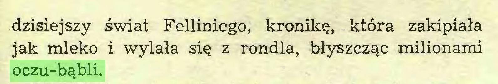 (...) dzisiejszy świat Felliniego, kronikę, która zakipiała jak mleko i wylała się z rondla, błyszcząc milionami oczu-bąbli...