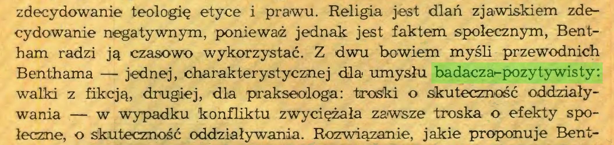 (...) zdecydowanie teologię etyce i prawu. Religia jest dlań zjawiskiem zdecydowanie negatywnym, ponieważ jednak jest faktem społecznym, Bentham radzi ją czasowo wykorzystać. Z dwu bowiem myśli przewodnich Benthama — jednej, charakterystycznej dla umysłu badacza-pozytywisty: walki z fikcją, drugiej, dla prakseologa: troski o skuteczność oddziaływania — w wypadku konfliktu zwyciężała zawsze troska o efekty społeczne, o skuteczność oddziaływania. Rozwiązanie, jakie proponuje Bent...
