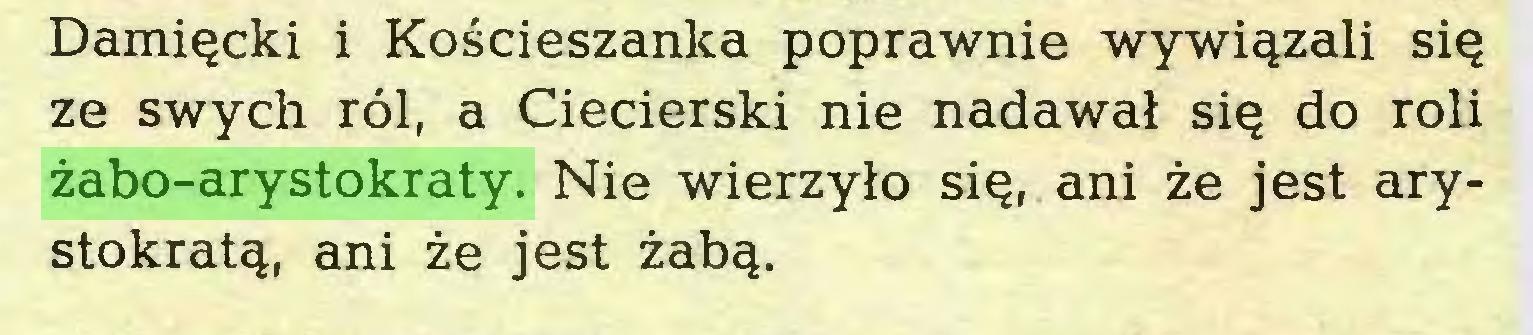 (...) Damięcki i Kościeszanka poprawnie wywiązali się ze swych ról, a Ciecierski nie nadawał się do roli żabo-arystokraty. Nie wierzyło się, ani że jest arystokratą, ani że jest żabą...