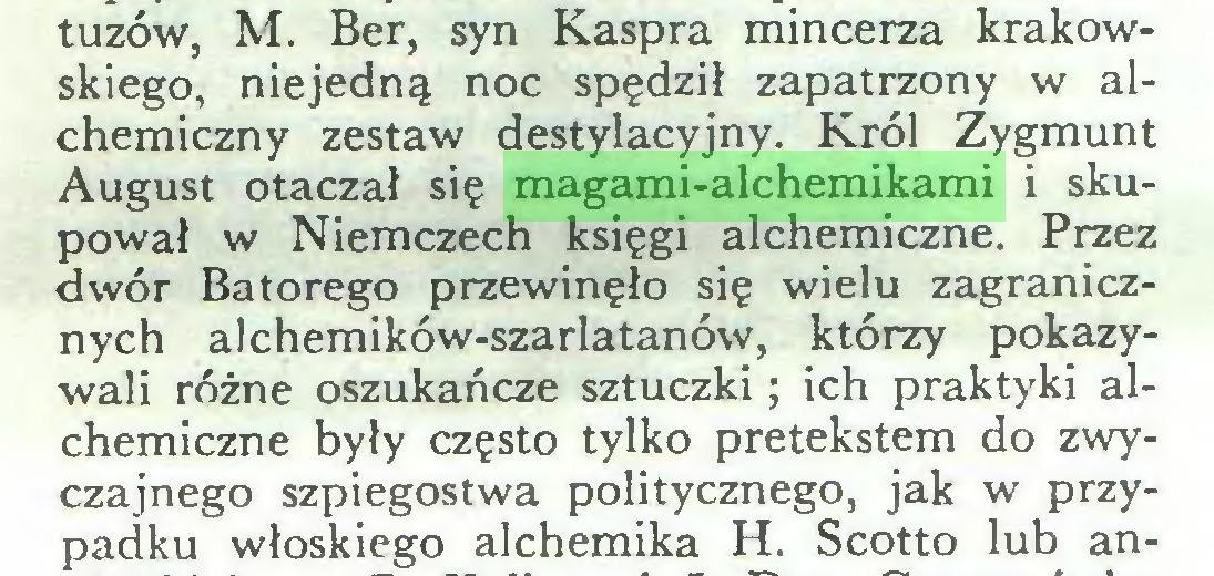 (...) tuzów, M. Ber, syn Kaspra mincerza krakowskiego, niejedną noc spędził zapatrzony w alchemiczny zestaw destylacyjny. Król Zygmunt August otaczał się magami-alchemikami i skupował w Niemczech księgi alchemiczne. Przez dwór Batorego przewinęło się wielu zagranicznych alchemików-szarlatanów, którzy pokazywali różne oszukańcze sztuczki; ich praktyki alchemiczne były często tylko pretekstem do zwyczajnego szpiegostwa politycznego, jak w przypadku włoskiego alchemika H. Scotto lub an...