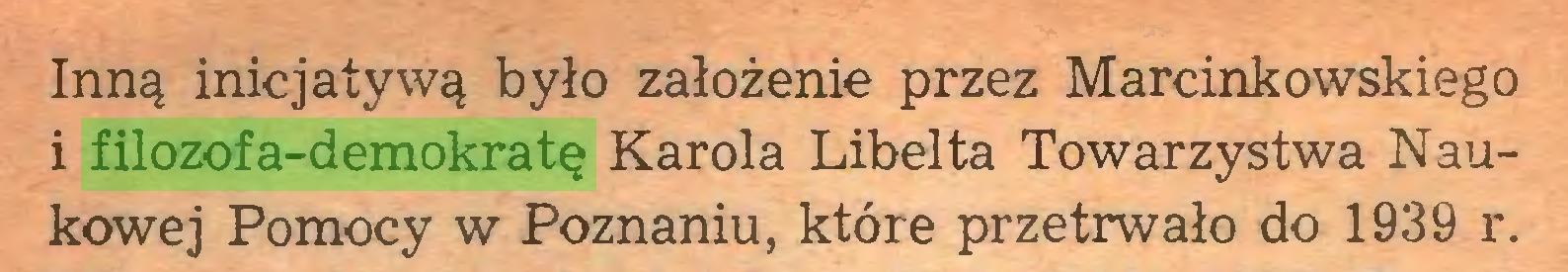 (...) Inną inicjatywą było założenie przez Marcinkowskiego i filozofa-demokratę Karola Libelta Towarzystwa Naukowej Pomocy w Poznaniu, które przetrwało do 1939 r...