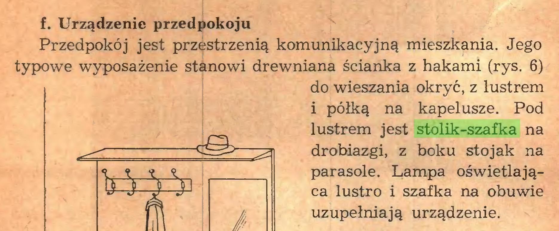 (...) f. Urządzenie przedpokoju Przedpokój jest przestrzenią komunikacyjną mieszkania. Jego typowe wyposażenie stanowi drewniana ścianka z hakami (rys. 6) do wieszania okryć, z lustrem i półką na kapelusze. Pod lustrem jest stolik-szafka na drobiazgi, z boku stojak na parasole. Lampa oświetlająca lustro i szafka na obuwie uzupełniają urządzenie...