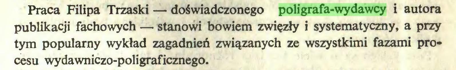 (...) Praca Filipa Trzaski — doświadczonego poligrafa-wydawcy i autora publikacji fachowych — stanowi bowiem zwięzły i systematyczny, a przy tym popularny wykład zagadnień związanych ze wszystkimi fazami procesu wydawniczo-poligraficznego...