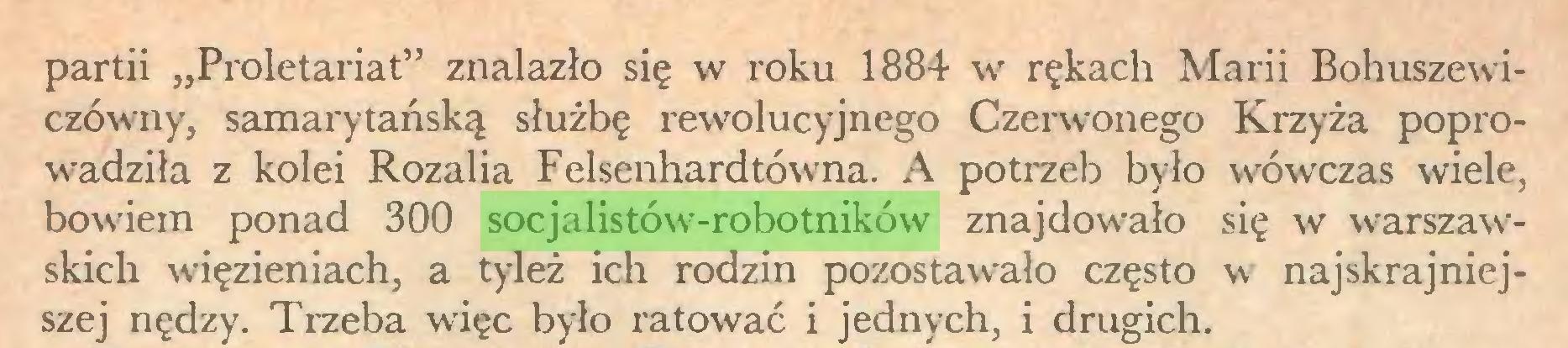 """(...) partii """"Proletariat"""" znalazło się w roku 1884 w rękach Marii Bohuszewiczówny, samarytańską służbę rewolucyjnego Czerwonego Krzyża poprowadziła z kolei Rozalia Felsenhardtówna. A potrzeb było wówczas wiele, bowiem ponad 300 socjalistów-robotników znajdowało się w warszawskich więzieniach, a tyleż ich rodzin pozostawało często w najskrajniejszej nędzy. Trzeba więc było ratować i jednych, i drugich..."""