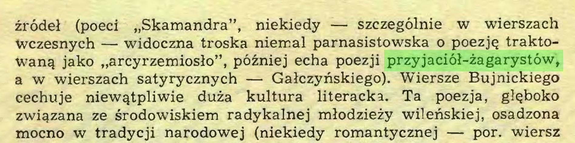 """(...) źródeł (poeci """"Skamandra"""", niekiedy — szczególnie w wierszach wczesnych — widoczna troska niemal parnasistowska o poezję traktowaną jako """"arcyrzemiosło"""", później echa poezji przyjaciół-żagarystów, a w wierszach satyrycznych — Gałczyńskiego). Wiersze Bujnickiego cechuje niewątpliwie duża kultura literacka. Ta poezja, głęboko związana ze środowiskiem radykalnej młodzieży wileńskiej, osadzona mocno w tradycji narodowej (niekiedy romantycznej — por. wiersz..."""