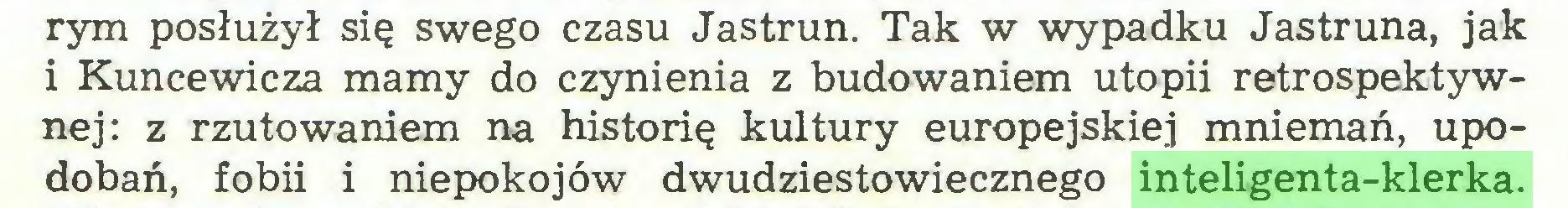 (...) rym posłużył się swego czasu Jastrun. Tak w wypadku Jastruna, jak i Kuncewicza mamy do czynienia z budowaniem utopii retrospektywnej: z rzutowaniem na historię kultury europejskiej mniemań, upodobań, fobii i niepokojów dwudziestowiecznego inteligenta-klerka...