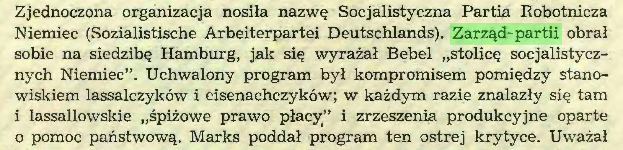 """(...) Zjednoczona organizacja nosiła nazwę Socjalistyczna Partia Robotnicza Niemiec (Sozialistische Arbeiterpartei Deutschlands). Zarząd-partii obrał sobie na siedzibę Hamburg, jak się wyrażał Bebel """"stolicę socjalistycznych Niemiec"""". Uchwalony program był kompromisem pomiędzy stanowiskiem lassalczyków i eisenachczyków; w każdym razie znalazły się tam i lassallowskie """"śpiżowe prawo płacy"""" i zrzeszenia produkcyjne oparte 0 pomoc państwową. Marks poddał program ten ostrej krytyce. Uważał..."""