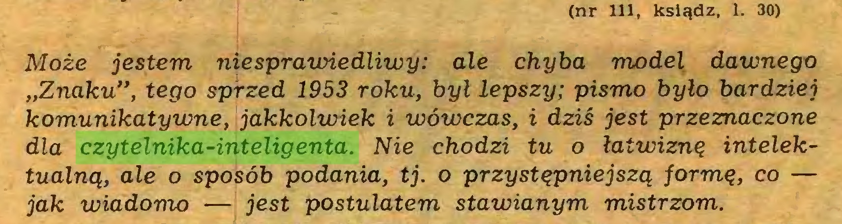 """(...) (nr 111, ksiądz, 1. 30) Może jestem niesprauńedliwy: ale chyba model dawnego """"Znaku"""", tego sprzed 1953 roku, był lepszy; pismo było bardziej komunikatywne, jakkolwiek i wówczas, i dziś jest przeznaczone dla czytelnika-inteligenta. Nie chodzi tu o łatwiznę intelektualną, ale o sposób podania, tj. o przystępniejszą formę, co — jak wiadomo — jest postulatem stawianym mistrzom..."""