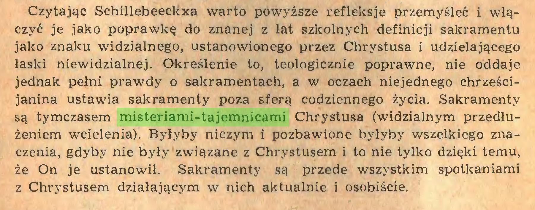 (...) Czytając Schillebeeckxa warto powyższe refleksje przemyśleć i włączyć je jako poprawkę do znanej z lat szkolnych definicji sakramentu jako znaku widzialnego, ustanowionego przez Chrystusa i udzielającego łaski niewidzialnej. Określenie to, teologicznie poprawne, nie oddaje jednak pełni prawdy o sakramentach, a w oczach niejednego chrześcijanina ustawia sakramenty poza sferą codziennego życia. Sakramenty są tymczasem misteriami-tajemnicami Chrystusa (widzialnym przedłużeniem wcielenia). Byłyby niczym i pozbawione byłyby wszelkiego znaczenia, gdyby nie były związane z Chrystusem i to nie tylko dzięki temu, że On je ustanowił. Sakramenty są przede wszystkim spotkaniami z Chrystusem działającym w nich aktualnie i osobiście...