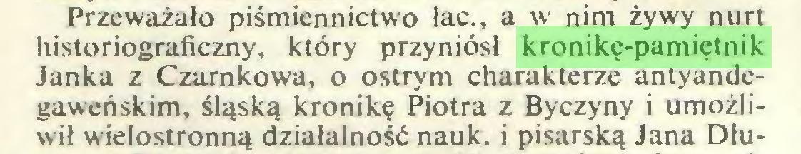 (...) Przeważało piśmiennictwo łac., a w nim żywy nurt historiograficzny, który przyniósł kronikę-pamiętnik Janka z Czarnkowa, o ostrym charakterze antyandegaweńskim, śląską kronikę Piotra z Byczyny i umożliwił wielostronną działalność nauk. i pisarską Jana Dłu...