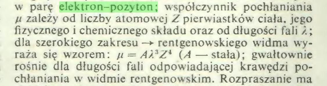 (...) w parę elektron-pozyton; współczynnik pochłaniania H zależy od liczby atomowej Z pierwiastków ciała, jego fizycznego i chemicznego składu oraz od długości fali ź; dla szerokiego zakresu —> rentgenowskiego widma wyraża się wzorem: //= A)}Zk (A—stała); gwałtownie rośnie dla długości fali odpowiadającej krawędzi pochłaniania w widmie rentgenowskim. Rozpraszanie ma...