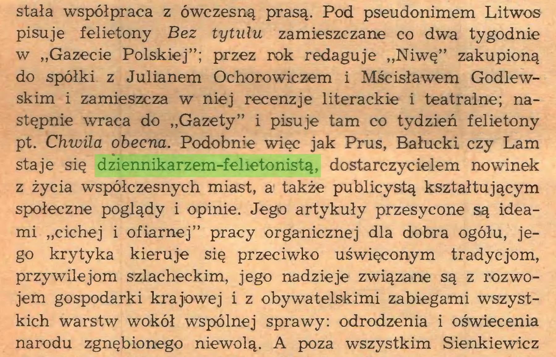 """(...) stała współpraca z ówczesną prasą. Pod pseudonimem Litwos pisuje felietony Bez tytułu zamieszczane co dwa tygodnie w """"Gazecie Polskiej""""; przez rok redaguje """"Niwę"""" zakupioną do spółki z Julianem Ochorowiczem i Mścisławem Godlewskim i zamieszcza w niej recenzje literackie i teatralne; następnie wraca do """"Gazety"""" i pisuje tam co tydzień felietony pt. Chwila obecna. Podobnie więc jak Prus, Bałucki czy Lam staje się dziennikarzem-felietonistą, dostarczycielem nowinek z życia współczesnych miast, a także publicystą kształtującym społeczne poglądy i opinie. Jego artykuły przesycone są ideami """"cichej i ofiarnej"""" pracy organicznej dla dobra ogółu, jego krytyka kieruje się przeciwko uświęconym tradycjom, przywilejom szlacheckim, jego nadzieje związane są z rozwojem gospodarki krajowej i z obywatelskimi zabiegami wszystkich warstw wokół wspólnej sprawy: odrodzenia i oświecenia narodu zgnębionego niewolą. A poza wszystkim Sienkiewicz..."""