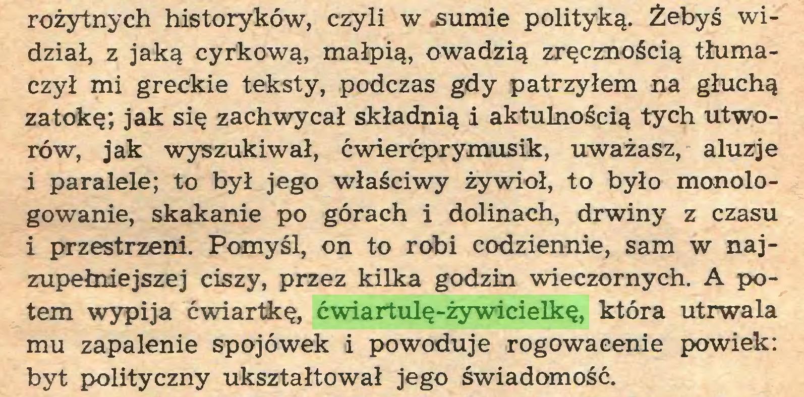 (...) rożytnych historyków, czyli w sumie polityką. Żebyś widział, z jaką cyrkową, małpią, owadzią zręcznością tłumaczył mi greckie teksty, podczas gdy patrzyłem na głuchą zatokę; jak się zachwycał składnią i aktulnością tych utworów, jak wyszukiwał, ćwierćprymusik, uważasz, aluzje i paralele; to był jego właściwy żywioł, to było monologowanie, skakanie po górach i dolinach, drwiny z czasu i przestrzeni. Pomyśl, on to robi codziennie, sam w najzupełniejszej ciszy, przez kilka godzin wieczornych. A potem wypija ćwiartkę, ćwiartulę-żywicielkę, która utrwala mu zapalenie spojówek i powoduje rogowacenie powiek: byt polityczny ukształtował jego świadomość...