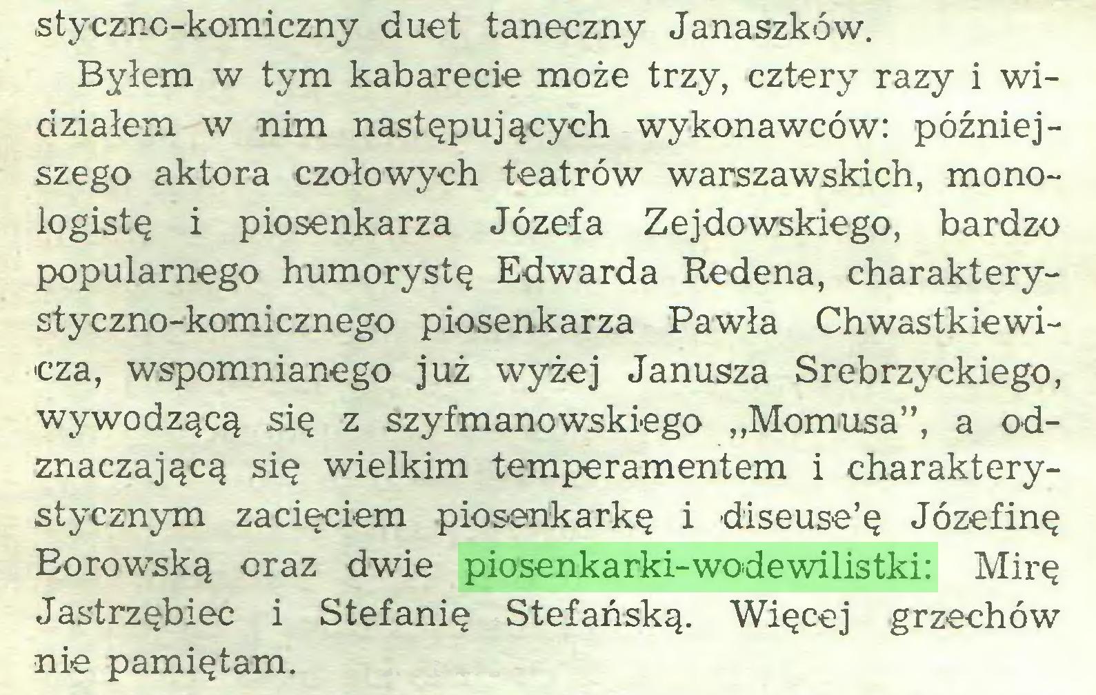 """(...) stycznc-komiczny duet taneczny Janaszków. Byłem w tym kabarecie może trzy, cztery razy i widziałem w nim następujących wykonawców: późniejszego aktora czołowych teatrów warszawskich, monologistę i piosenkarza Józefa Zejdowskiego, bardzo popularnego humorystę Edwarda Redena, charakterystyczno-komicznego piosenkarza Pawła Chwastkiewicza, wspomnianego już wyżej Janusza Srebrzyckiego, wywodzącą się z szyfmanowskiego """"Momusa"""", a odznaczającą się wielkim temperamentem i charakterystycznym zacięciem piosenkarkę i diseuse'ę Józefinę Borowską oraz dwie piosenkarki-wodewilistki: Mirę Jastrzębiec i Stefanię Stefańską. Więcej grzechów nie pamiętam..."""
