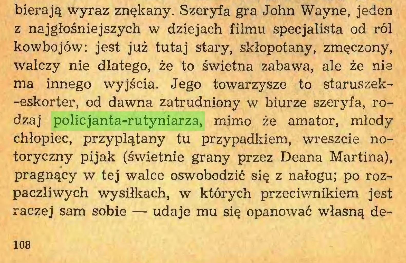 (...) bierają wyraz znękany. Szeryfa gra John Wayne, jeden z najgłośniejszych w dziejach filmu specjalista od ról kowbojów: jest już tutaj stary, skłopotany, zmęczony, walczy nie dlatego, że to świetna zabawa, ale że nie ma innego wyjścia. Jego towarzysze to staruszek-eskorter, od dawna zatrudniony w biurze szeryfa, rodzaj policjanta-rutyniarza, mimo że amator, młody chłopiec, przyplątany tu przypadkiem, wreszcie notoryczny pijak (świetnie grany przez Deana Martina), pragnący w tej walce oswobodzić się z nałogu; po rozpaczliwych wysiłkach, w których przeciwnikiem jest raczej sam sobie — udaje mu się opanować własną de108...