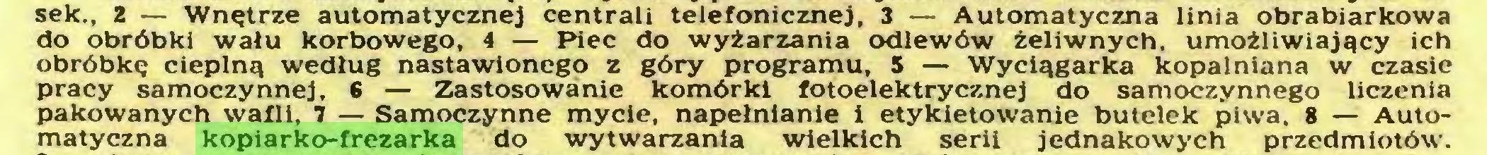 (...) sek., 2 — Wnętrze automatycznej centrali telefonicznej, 3 — Automatyczna linia obrabiarkowa do obróbki wału korbowego, 4 — Piec do wyżarzania odlewów żeliwnych, umożliwiający ich obróbkę cieplną według nastawionego z góry programu, 5 — Wyciągarka kopalniana w czasie pracy samoczynnej. 6 — Zastosowanie komórki fotoelektrycznej do samoczynnego liczenia pakowanych wafli, 7 — Samoczynne mycie, napełnianie i etykietowanie butelek piwa. 8 — Automatyczna kopiarko-frezarka do wytwarzania wielkich serii jednakowych przedmiotów...