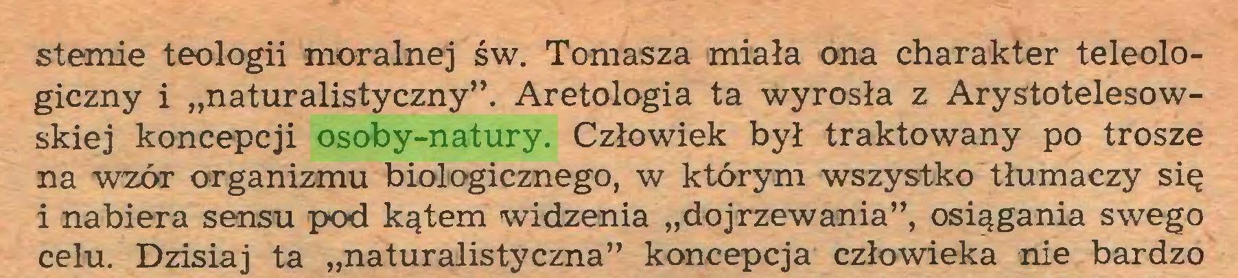 """(...) stemie teologii moralnej św. Tomasza miała ona charakter teleologiczny i """"naturalistyczny"""". Aretologia ta wyrosła z Arystotelesowskiej koncepcji osoby-natury. Człowiek był traktowany po trosze na wzór organizmu biologicznego, w którym wszystko tłumaczy się i nabiera sensu pod kątem widzenia """"dojrzewania"""", osiągania swego celu. Dzisiaj ta """"naturalistyczna"""" koncepcja człowieka nie bardzo..."""