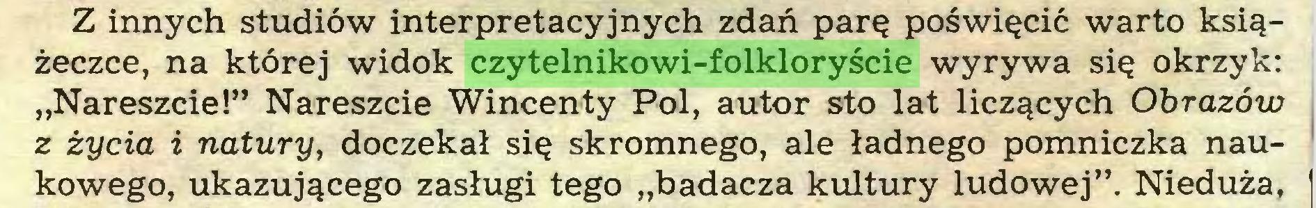 """(...) Z innych studiów interpretacyjnych zdań parę poświęcić warto książeczce, na której widok czytelnikowi-folkloryście wyrywa się okrzyk: """"Nareszcie!"""" Nareszcie Wincenty Pol, autor sto lat liczących Obrazów z życia i natury, doczekał się skromnego, ale ładnego pomniczka naukowego, ukazującego zasługi tego """"badacza kultury ludowej"""". Nieduża,..."""