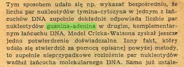 (...) Tym sposobem udało się np. wykazać bezpośrednio, że liczba par nukleotydów tymina-cytozyna w jednym z łańcuchów DNA zupełnie dokładnie odpowiada liczbie par nukleotydów guanina-adenina w drugim, komplementarnym łańcuchu DNA. Model Cricka-Watsona zyskał jeszcze jedno potwierdzenie doświadczalne. Inny fakt, który udało się stwierdzić za pomocą opisanej powyżej metody, to zupełnie nieprzypadkowe rozłożenie par nukleotydów wzdłuż łańcucha molekularnego DNA. Samo już ustale...