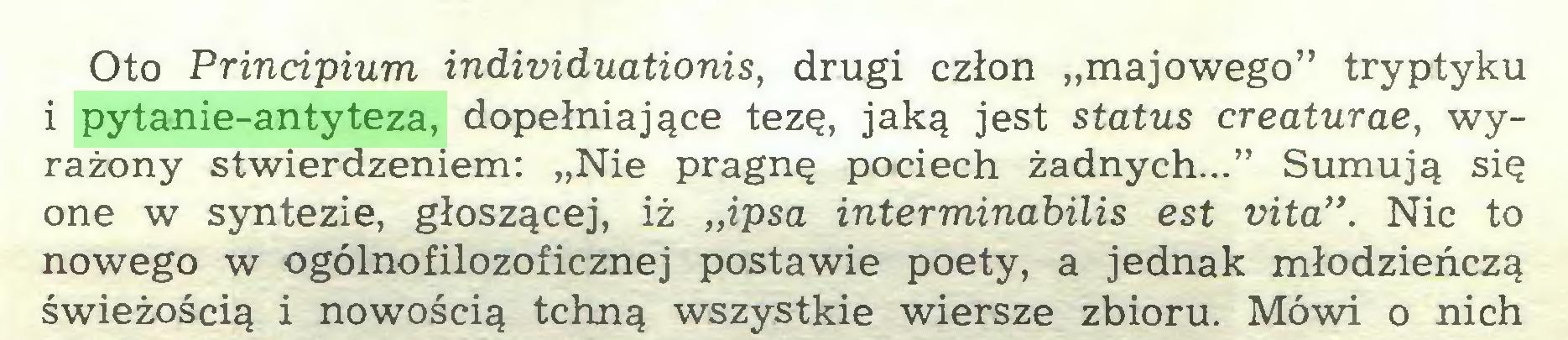 """(...) Oto Principium individuationis, drugi człon """"majowego"""" tryptyku i pytanie-antyteza, dopełniające tezę, jaką jest status creaturae, wyrażony stwierdzeniem: """"Nie pragnę pociech żadnych..."""" Sumują się one w syntezie, głoszącej, iż """"ipsa intermindbilis est vita"""". Nic to nowego w ogólnofilozoficznej postawie poety, a jednak młodzieńczą świeżością i nowością tchną wszystkie wiersze zbioru. Mówi o nich..."""