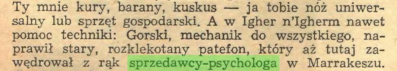 (...) Ty mnie kury, barany, kuskus — ja tobie nóż uniwersalny lub sprzęt gospodarski. A w Igher nTgherm nawet pomoc techniki: Górski, mechanik do wszystkiego, naprawił stary, rozklekotany patefon, który aż tutaj zawędrował z rąk sprzedawcy-psychologa w Marrakeszu...