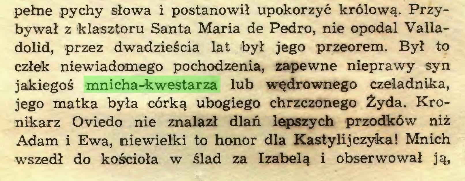 (...) pełne pychy słowa i postanowił upokorzyć królową. Przybywał z klasztoru Santa Maria de Pedro, nie opodal Valladolid, przez dwadzieścia lat był jego przeorem. Był to człek niewiadomego pochodzenia, zapewne nieprawy syn jakiegoś mnicha-kwestarza lub wędrownego czeladnika, jego matka była córką ubogiego chrzczonego Żyda. Kronikarz Oviedo nie znalazł dlań lepszych przodków niż Adam i Ewa, niewielki to honor dla Kastylijczyka! Mnich wszedł do kościoła w ślad za Izabelą i obserwował ją,...