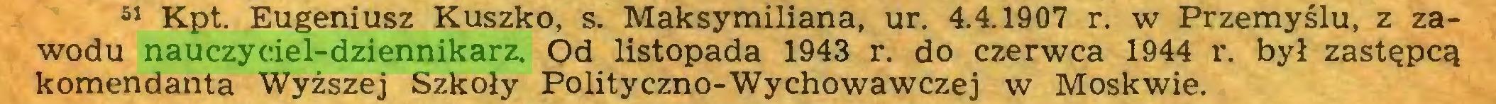 (...) 51 Kpt. Eugeniusz Kuszko, s. Maksymiliana, ur. 4.4.1907 r. w Przemyślu, z zawodu nauczyciel-dziennikarz. Od listopada 1943 r. do czerwca 1944 r. był zastępcą komendanta Wyższej Szkoły Polityczno-Wychowawczej w Moskwie...