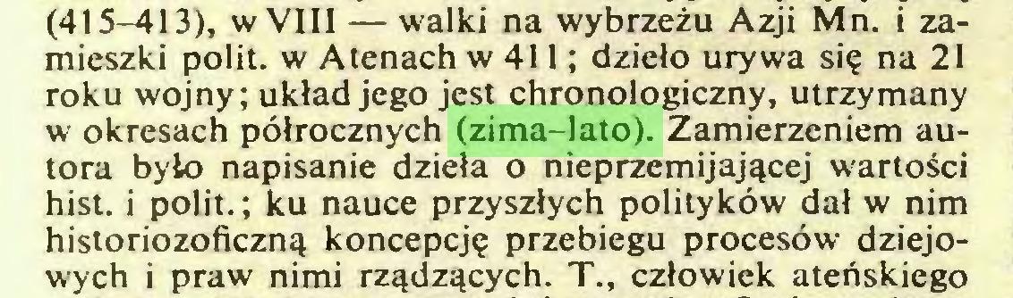 (...) (415-413), w VIII — walki na wybrzeżu Azji Mn. i zamieszki polit. w Atenach w 411; dzieło urywa się na 21 roku wojny; układ jego jest chronologiczny, utrzymany w okresach półrocznych (zima-lato). Zamierzeniem autora było napisanie dzieła o nieprzemijającej wartości hist. i polit.; ku nauce przyszłych polityków dał w nim historiozoficzną koncepcję przebiegu procesów dziejowych i praw nimi rządzących. T., człowiek ateńskiego...