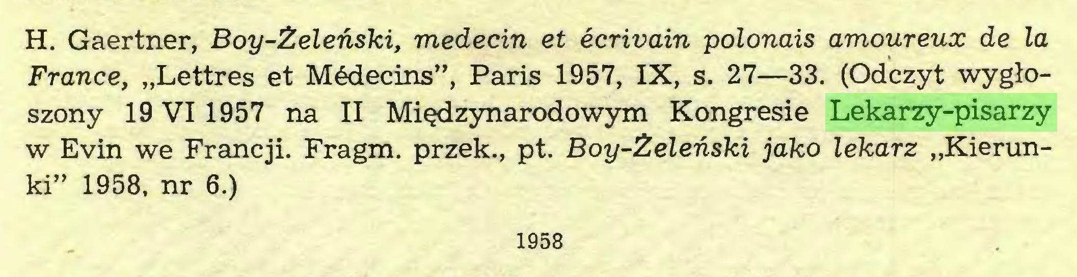"""(...) H. Gaertner, Boy-Żeleński, médecin et écrivain polonais amoureux de la France, """"Lettres et Médecins"""", Paris 1957, IX, s. 27—33. (Odczyt wygłoszony 19 VI 1957 na II Międzynarodowym Kongresie Lekarzy-pisarzy w Evin we Francji. Fragm. przek., pt. Boy-Żeleński jako lekarz """"Kierunki"""" 1958, nr 6.) 1958..."""