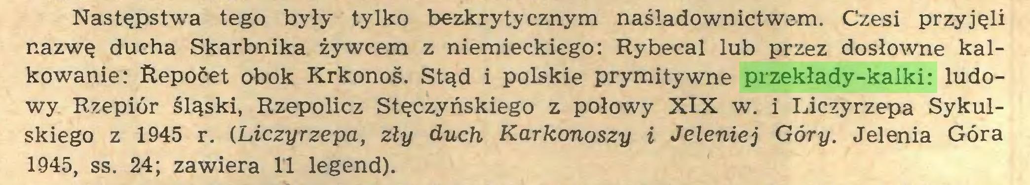 (...) Następstwa tego były tylko bezkrytycznym naśladownictwem. Czesi przyjęli nazwę ducha Skarbnika żywcem z niemieckiego: Rybecal lub przez dosłowne kalkowanie: Repoćet obok Krkonoś. Stąd i polskie prymitywne przekłady-kalki: ludowy Rzepiór śląski, Rzepolicz Stęczyńskiego z połowy XIX w. i Liczyrzepa Sykulskiego z 1945 r. (Liczyrzepa, zły duch Karkonoszy i Jeleniej Góry. Jelenia Góra 1945, ss. 24; zawiera 11 legend)...