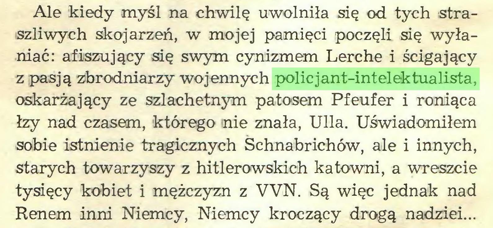 (...) Ale kiedy myśl na chwilę uwolniła się od tych straszliwych skojarzeń, w mojej pamięci poczęli się wyłaniać: afiszujący się swym cynizmem Lerche i ścigający z pasją zbrodniarzy wojennych policjant-intelektualista, oskarżający ze szlachetnym patosem Pfeufer i roniąca łzy nad czasem, którego nie znała, Ulla. Uświadomiłem sobie istnienie tragicznych Schnabrichów, ale i innych, starych towarzyszy z hitlerowskich katowni, a wreszcie tysięcy kobiet i mężczyzn z VVN. Są więc jednak nad Renem inni Niemcy, Niemcy kroczący drogą nadziei...