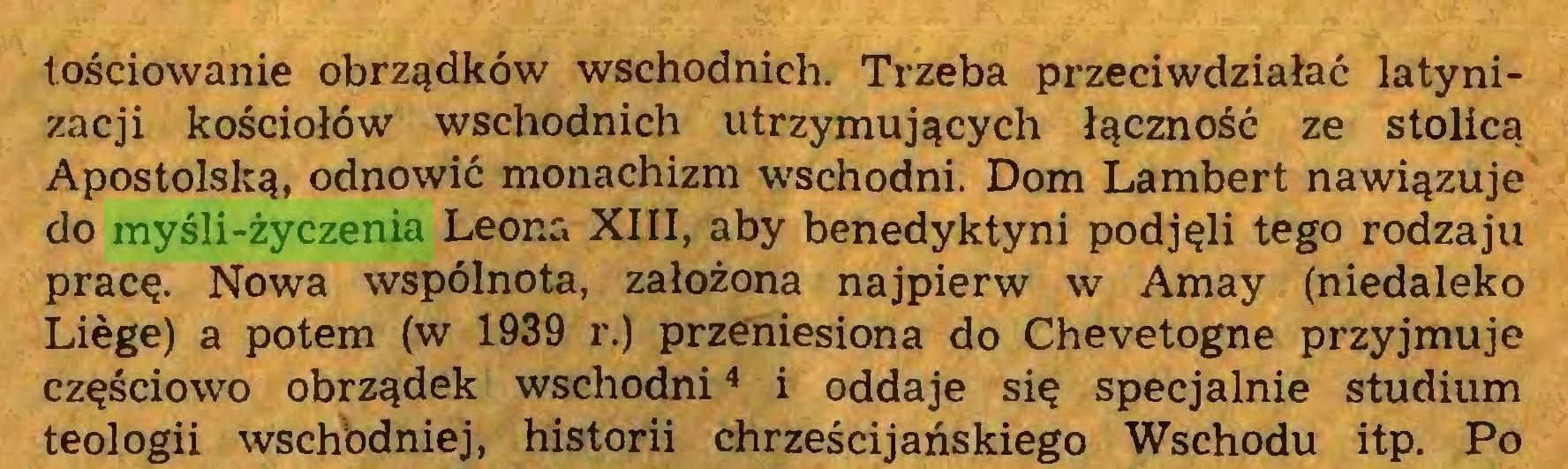 (...) tościowanie obrządków wschodnich. Trzeba przeciwdziałać latynizacji kościołów wschodnich utrzymujących łączność ze stolicą Apostolską, odnowić monachizm wschodni. Dom Lambert nawiązuje do myśli-życzenia Leona XIII, aby benedyktyni podjęli tego rodzaju pracę. Nowa wspólnota, założona najpierw w Amay (niedaleko Lióge) a potem (w 1939 r.) przeniesiona do Chevetogne przyjmuje częściowo obrządek wschodni4 i oddaje się specjalnie studium teologii wschbdniej, historii chrześcijańskiego Wschodu itp. Po...