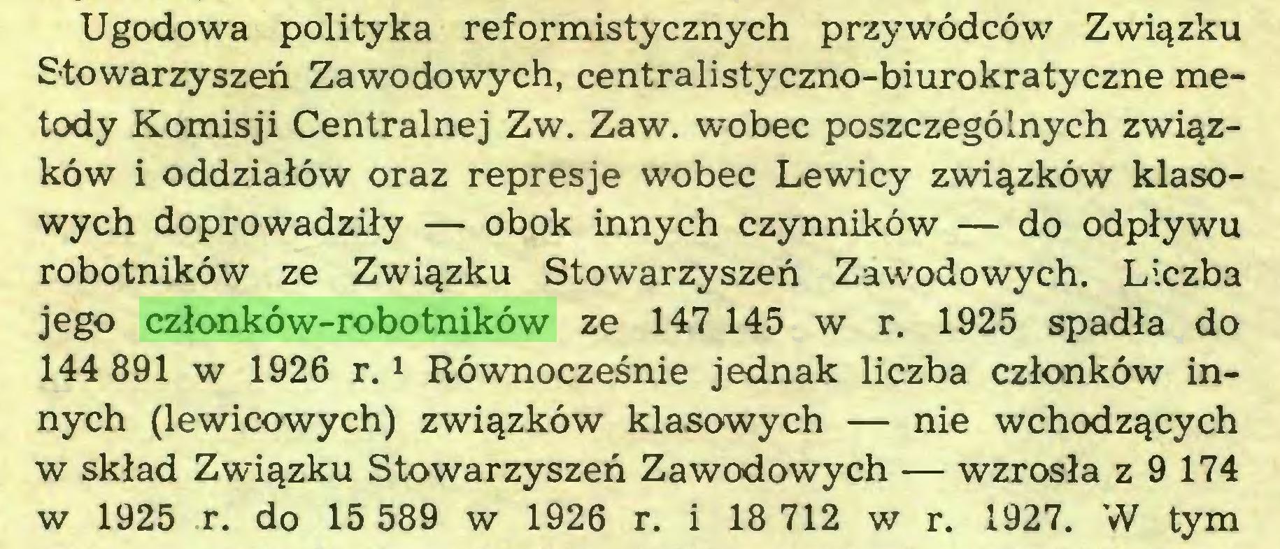 (...) Ugodowa polityka reformistycznych przywódców Związku Stowarzyszeń Zawodowych, centralistyczno-biurokratyczne metody Komisji Centralnej Zw. Zaw. wobec poszczególnych związków i oddziałów oraz represje wobec Lewicy związków klasowych doprowadziły — obok innych czynników — do odpływu robotników ze Związku Stowarzyszeń Zawodowych. Liczba jego członków-robotników ze 147 145 w r. 1925 spadła do 144 891 w 1926 r.1 Równocześnie jednak liczba członków innych (lewicowych) związków klasowych — nie wchodzących w skład Związku Stowarzyszeń Zawodowych — wzrosła z 9 174 w 1925 r. do 15 589 w 1926 r. i 18 712 w r. 1927. W tym...