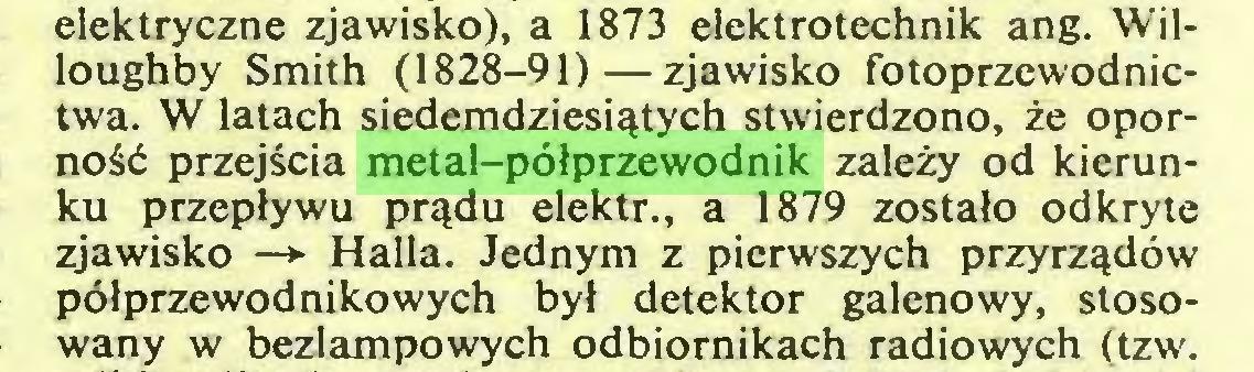 (...) elektryczne zjawisko), a 1873 elektrotechnik ang. Willoughby Smith (1828—91)—zjawisko fotoprzewodnictwa. W latach siedemdziesiątych stwierdzono, że oporność przejścia metal-półprzewodnik zależy od kierunku przepływu prądu elektr., a 1879 zostało odkryte zjawisko —> Halla. Jednym z pierwszych przyrządów półprzewodnikowych był detektor galenowy, stosowany w bezlampowych odbiornikach radiowych (tzw...
