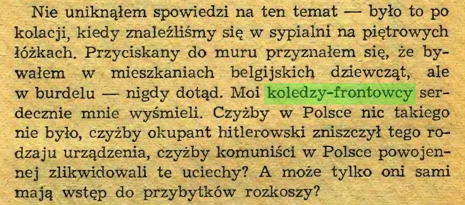 (...) Nie uniknąłem spowiedzi na ten temat — było to po kolacji, kiedy znaleźliśmy się w sypialni na piętrowych łóżkach. Przyciskany do muru przyznałem się, że bywałem w mieszkaniach belgijskich dziewcząt, ale w burdelu — nigdy dotąd. Moi koledzy-frontowcy serdecznie mnie wyśmieli. Czyżby w Polsce nic takiego nie było, czyżby okupant hitlerowski zniszczył tego rodzaju urządzenia, czyżby komuniści w Polsce powojennej zlikwidowali te uciechy? A może tylko oni sami mają wstęp do przybytków rozkoszy?...