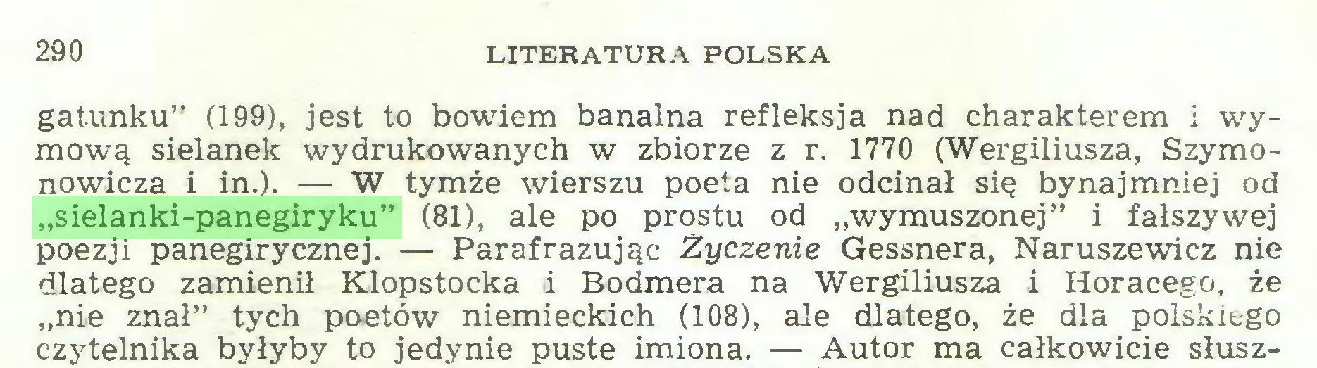 """(...) 290 LITERATURA POLSKA gatunku"""" (199), jest to bowiem banalna refleksja nad charakterem i wymową sielanek wydrukowanych w zbiorze z r. 1770 (Wergiliusza, Szymonowicza i in.). — W tymże wierszu poeta nie odcinał się bynajmniej od """"sielanki-panegiryku"""" (81), ale po prostu od """"wymuszonej"""" i fałszywej poezji panegirycznej. — Parafrazując Życzenie Gessnera, Naruszewicz nie dlatego zamienił Klopstocka i Bodmera na Wergiliusza i Horacego, że """"nie znał"""" tych poetów niemieckich (108), ale dlatego, że dla polskiego czytelnika byłyby to jedynie puste imiona. — Autor ma całkowicie słusz..."""
