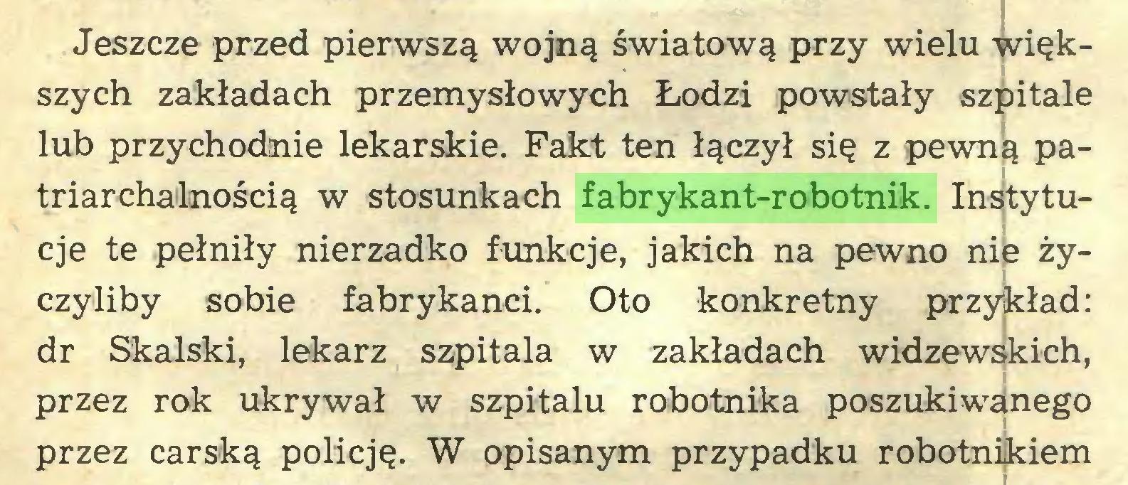 (...) Jeszcze przed pierwszą wojną światową przy wielu większych zakładach przemysłowych Łodzi powstały szpitale lub przychodnie lekarskie. Fakt ten łączył się z pewną patriarchainością w stosunkach fabrykant-robotnik. Instytucje te pełniły nierzadko funkcje, jakich na pewno nie życzyliby sobie fabrykanci. Oto konkretny przykład: dr Skalski, lekarz szpitala w zakładach widzewskich, przez rok ukrywał w szpitalu robotnika poszukiwanego przez carską policję. W opisanym przypadku robotnikiem...