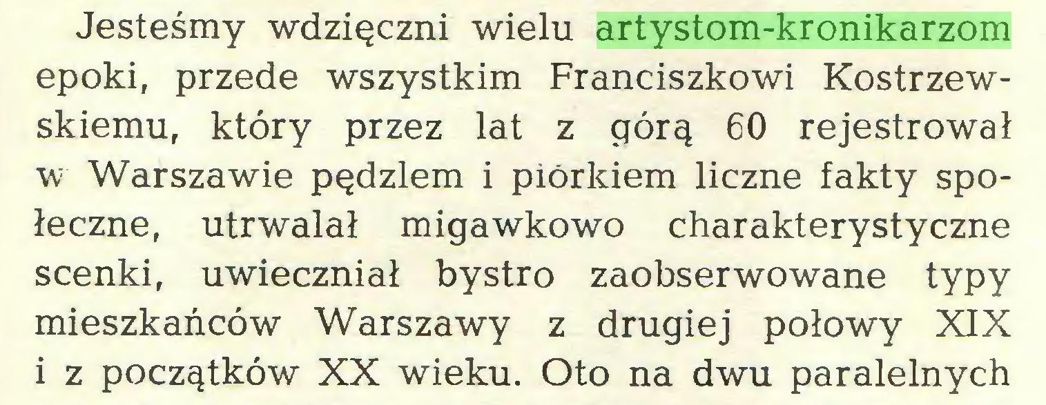(...) Jesteśmy wdzięczni wielu artystom-kronikarzom epoki, przede wszystkim Franciszkowi Kostrzewskiemu, który przez lat z górą 60 rejestrował w Warszawie pędzlem i piórkiem liczne fakty społeczne, utrwalał migawkowo charakterystyczne scenki, uwieczniał bystro zaobserwowane typy mieszkańców Warszawy z drugiej połowy XIX i z początków XX wieku. Oto na dwu paralelnych...
