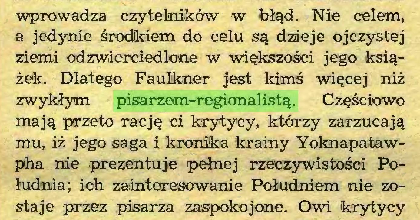 (...) wprowadza czytelników w błąd. Nie celem, a jedynie środkiem do celu są dzieje ojczystej ziemi odzwierciedlone w większości jego książek. Dlatego Faulkner jest kimś więcej niż zwykłym pisarzem-regionalistą. Częściowo mają przeto rację ci krytycy, którzy zarzucają mu, iż jego saga i kronika krainy Yoknapatawpha nie prezentuje pełnej rzeczywistości Południa; ich zainteresowanie Południem nie zostaje przez pisarza zaspokojone. Owi krytycy...