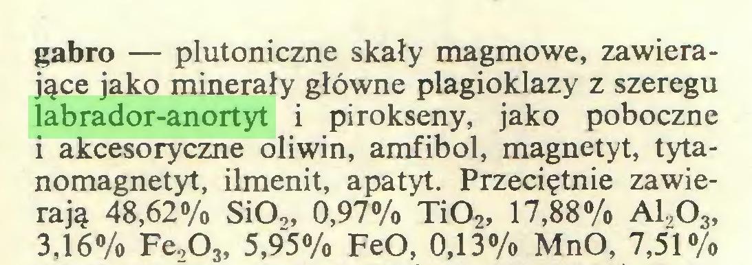 (...) gabro — plutoniczne skały magmowe, zawierające jako minerały główne plagioklazy z szeregu labrador-anortyt i pirokseny, jako poboczne i akcesoryczne oliwin, amfibol, magnetyt, tytanomagnetyt, ilmenit, apatyt. Przeciętnie zawierają 48,62% SiO,, 0,97% Ti02, 17,88% A1,03, 3,16% Fe.,03, 5,95% FeO, 0,13% MnO, 7,51%...
