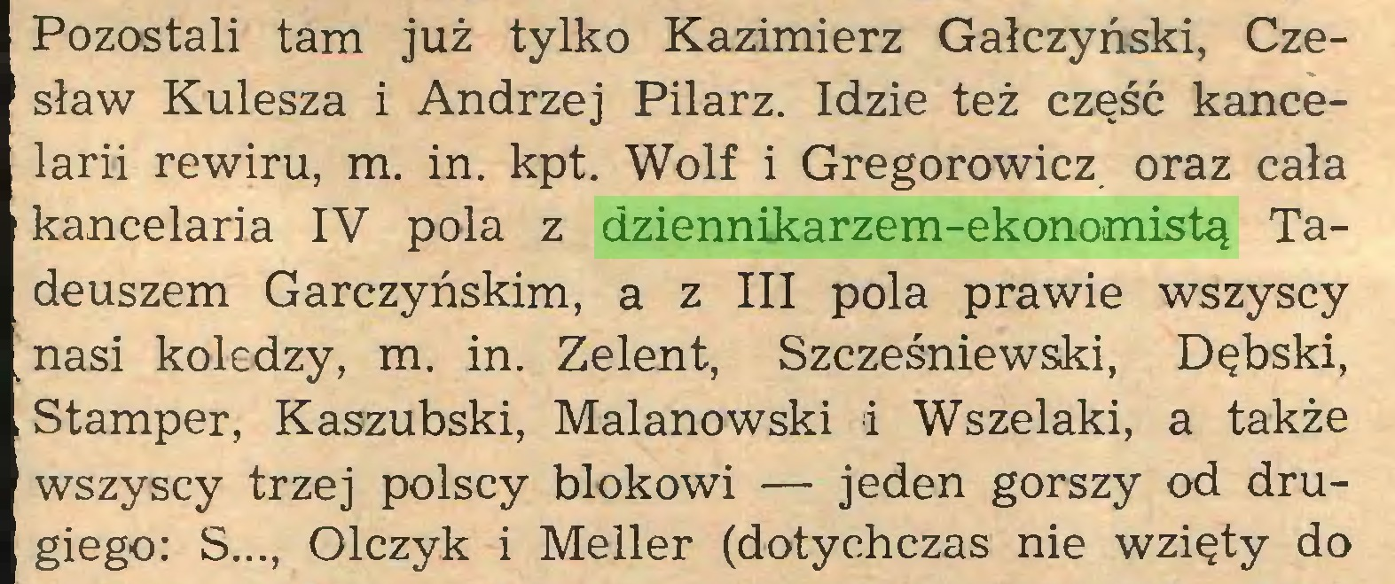 (...) Pozostali tam już tylko Kazimierz Gałczyński, Czesław Kulesza i Andrzej Pilarz. Idzie też część kancelarii rewiru, m. in. kpt. Wolf i Gregorowicz oraz cała kancelaria IV pola z dziennikarzem-ekonomistą Tadeuszem Garczyńskim, a z III pola prawie wszyscy nasi koledzy, m. in. Zelent, Szcześniewski, Dębski, Stamper, Kaszubski, Malanowski i Wszelaki, a także wszyscy trzej polscy blokowi — jeden gorszy od drugiego: S..., Olczyk i Meller (dotychczas nie wzięty do...
