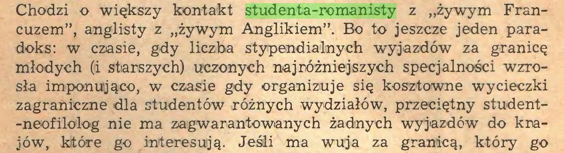 """(...) Chodzi o większy kontakt studenta-romanisty z """"żywym Francuzem"""", anglisty z """"żywym Anglikiem"""". Bo to jeszcze jeden paradoks: w czasie, gdy liczba stypendialnych wyjazdów za granicę młodych (i starszych) uczonych najróżniejszych specjalności wzrosła imponująco, w czasie gdy organizuje się kosztowne wycieczki zagraniczne dla studentów różnych wydziałów, przeciętny student-neofilolog nie ma zagwarantowanych żadnych wyjazdów do krajów, kitóre go interesują. Jeśli ma wuja za granicą, który go..."""
