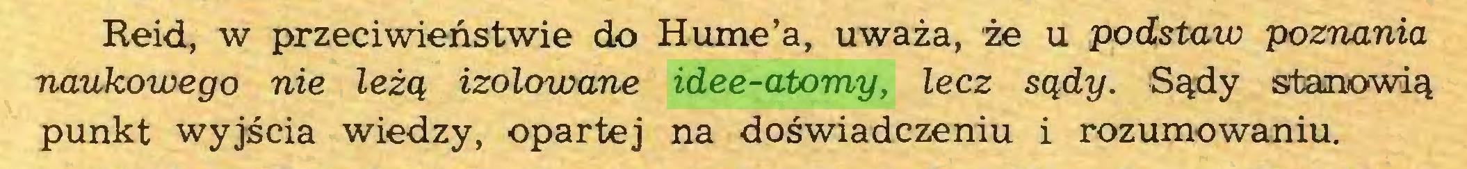 (...) Reid, w przeciwieństwie do Hume'a, uważa, że u podstaw poznania naukowego nie leżą izolowane idee-atomy, lecz sądy. Sądy stanowią punkt wyjścia wiedzy, opartej na doświadczeniu i rozumowaniu...