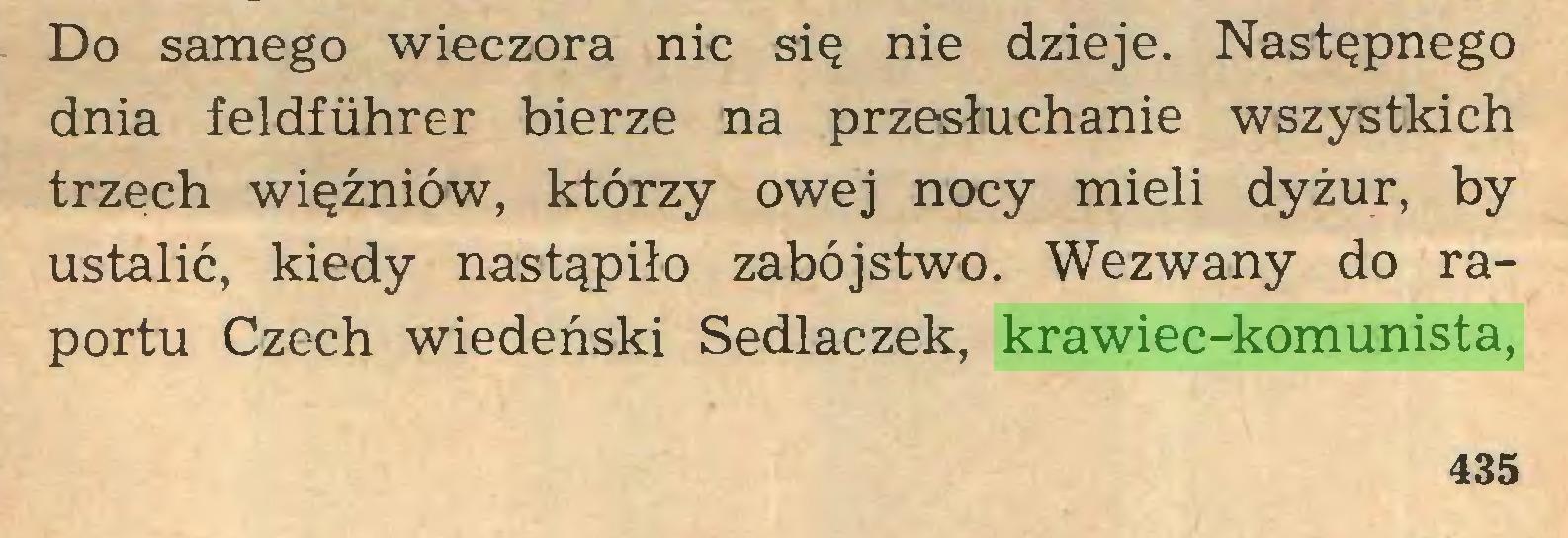 (...) Do samego wieczora nic się nie dzieje. Następnego dnia feldfiihrer bierze na przesłuchanie wszystkich trzech więźniów, którzy owej nocy mieli dyżur, by ustalić, kiedy nastąpiło zabójstwo. Wezwany do raportu Czech wiedeński Sedlaczek, krawiec-komunista, 435...