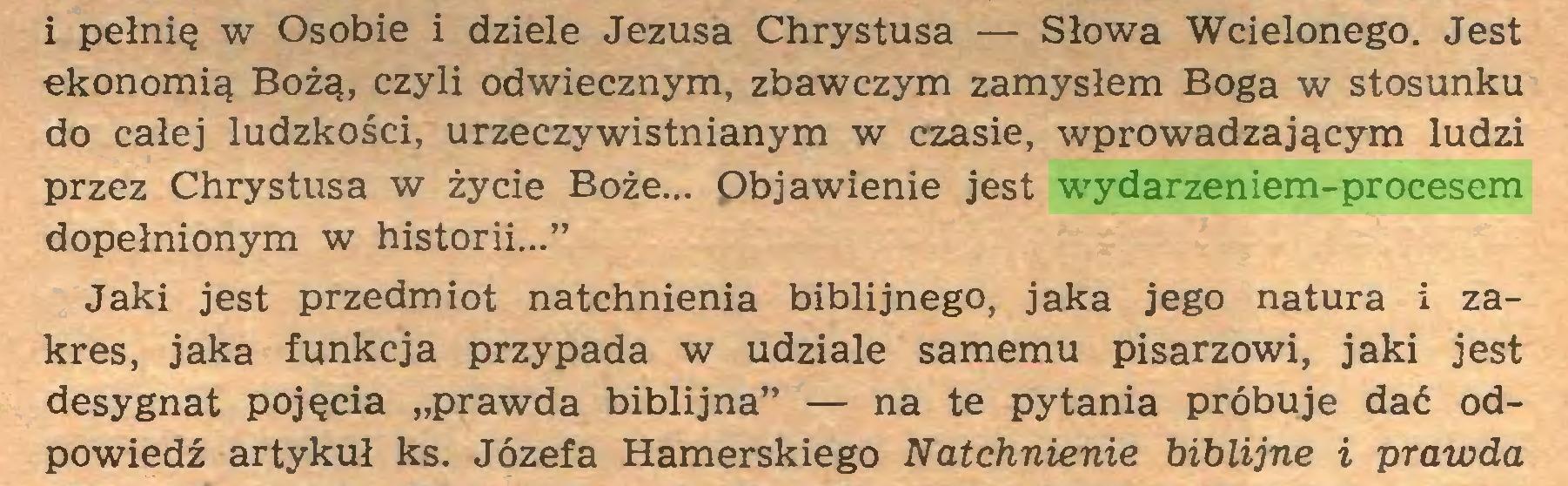 """(...) i pełnię w Osobie i dziele Jezusa Chrystusa — Słowa Wcielonego. Jest ekonomią Bożą, czyli odwiecznym, zbawczym zamysłem Boga w stosunku do całej ludzkości, urzeczywistnianym w czasie, wprowadzającym ludzi przez Chrystusa w życie Boże... Objawienie jest wydarzeniem-procesem dopełnionym w historii..."""" Jaki jest przedmiot natchnienia biblijnego, jaka jego natura i zakres, jaka funkcja przypada w udziale samemu pisarzowi, jaki jest desygnat pojęcia """"prawda biblijna"""" — na te pytania próbuje dać odpowiedź artykuł ks. Józefa Hamerskiego Natchnienie biblijne i prawda..."""