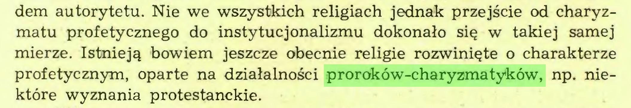 (...) dem autorytetu. Nie we wszystkich religiach jednak przejście od charyzmatu profetycznego do instytucjonalizmu dokonało się w takiej samej mierze. Istnieją bowiem jeszcze obecnie religie rozwinięte o charakterze profetycznym, oparte na działalności proroków-charyzmatyków, np. niektóre wyznania protestanckie...