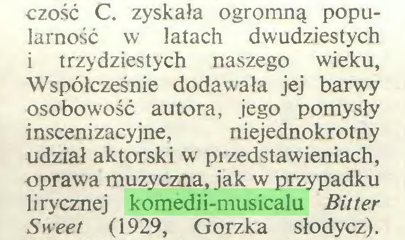 (...) czość C. zyskała ogromną popularność w latach dwudziestych i trzydziestych naszego wieku, Współcześnie dodawała jej barwy osobowość autora, jego pomysły inscenizacyjne, niejednokrotny udział aktorski w przedstawieniach, oprawa muzyczna, jak w przypadku lirycznej komedii-musicalu Bitter Sweet (1929, Gorzka słodycz)...
