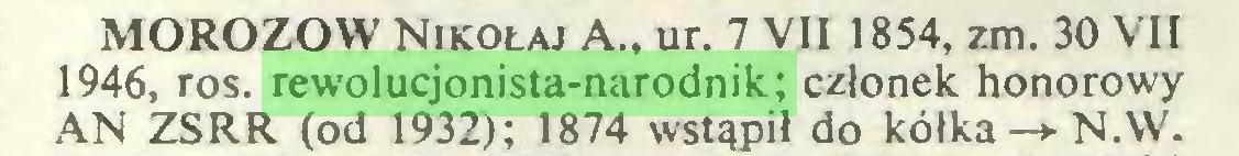 (...) MOROZOW Nikołaj A., ur. 7 VII 1854, zm. 30 VII 1946, ros. rewolucjonista-narodnik; członek honorowy AN ZSRR (od 1932); 1874 wstąpił do kółka -* N.W...