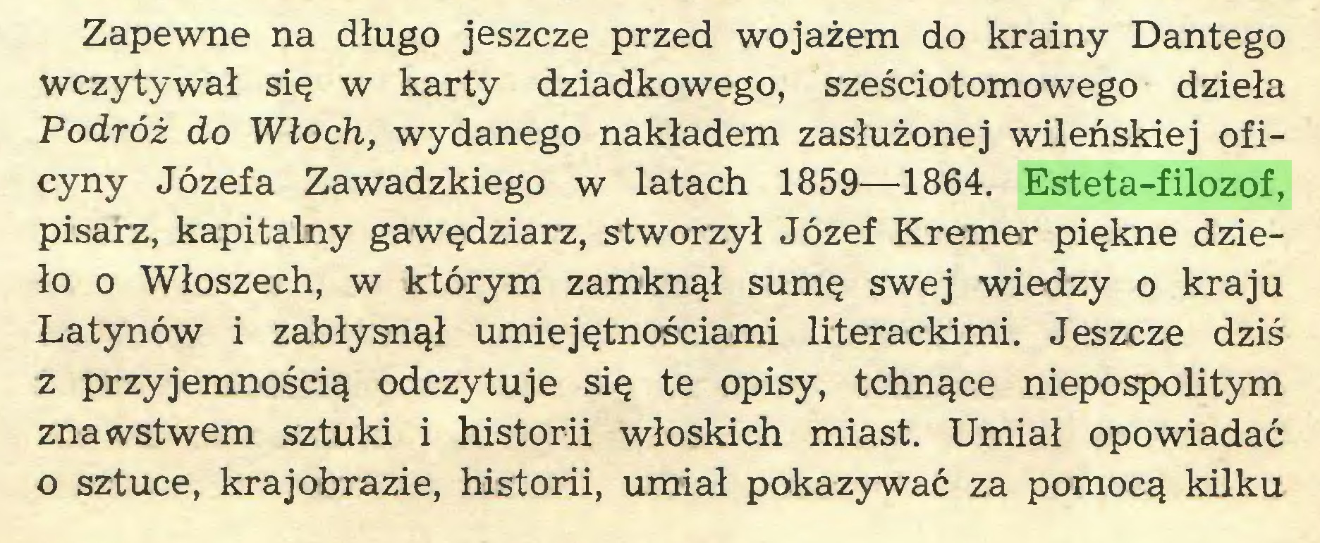 (...) Zapewne na długo jeszcze przed wojażem do krainy Dantego wczytywał się w karty dziadkowego, sześciotomowego dzieła Podróż do Włoch, wydanego nakładem zasłużonej wileńskiej oficyny Józefa Zawadzkiego w latach 1859—1864. Esteta-filozof, pisarz, kapitalny gawędziarz, stworzył Józef Kremer piękne dzieło o Włoszech, w którym zamknął sumę swej wiedzy o kraju Latynów i zabłysnął umiejętnościami literackimi. Jeszcze dziś z przyjemnością odczytuje się te opisy, tchnące niepospolitym znawstwem sztuki i historii włoskich miast. Umiał opowiadać o sztuce, krajobrazie, historii, umiał pokazywać za pomocą kilku...